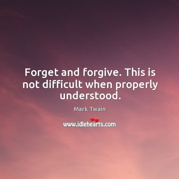 Forget and forgive. This is not difficult when properly understood. Image