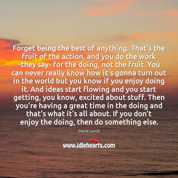 Image, Forget being the best of anything. That's the fruit of the action,