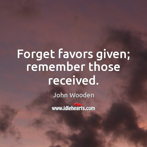 Forget favors given; remember those received. John Wooden Picture Quote