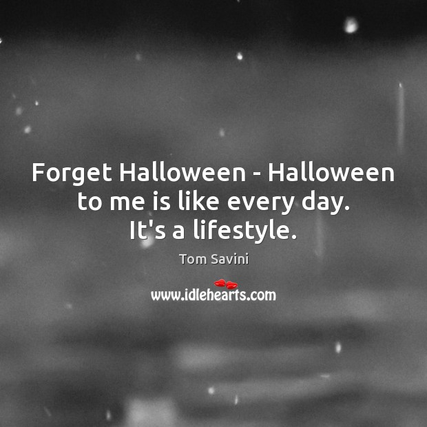 Forget Halloween – Halloween to me is like every day. It's a lifestyle. Halloween Quotes Image