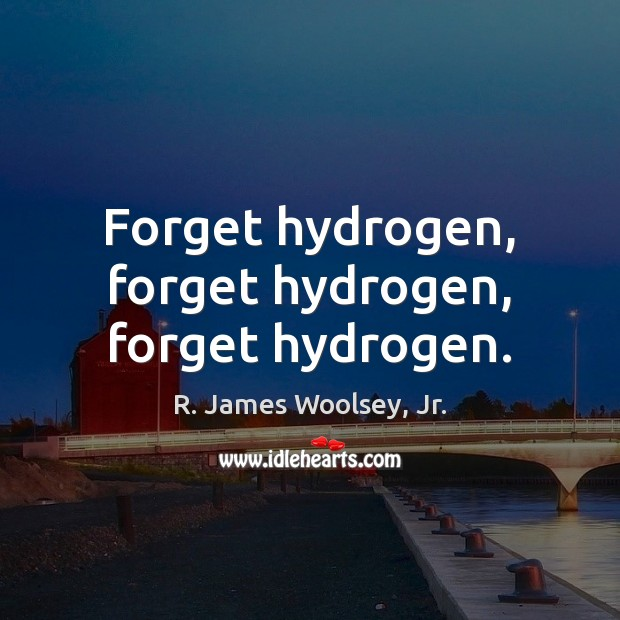 Forget hydrogen, forget hydrogen, forget hydrogen. R. James Woolsey, Jr. Picture Quote