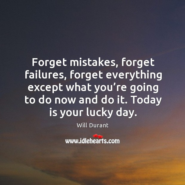 Forget mistakes, failures, everything except what you're going to do now. Image