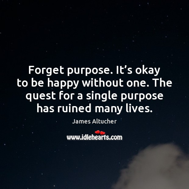 Forget purpose. It's okay to be happy without one. The quest James Altucher Picture Quote
