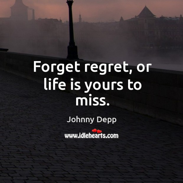 Image, Forget regret, or life is yours to miss.