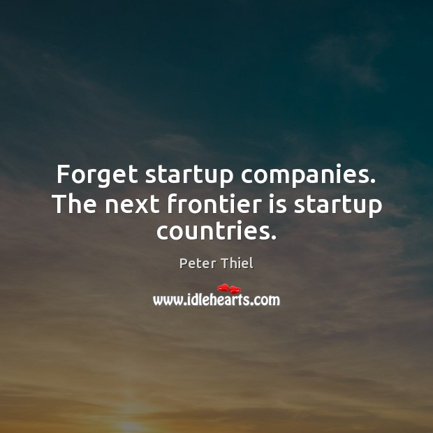 Forget startup companies. The next frontier is startup countries. Peter Thiel Picture Quote