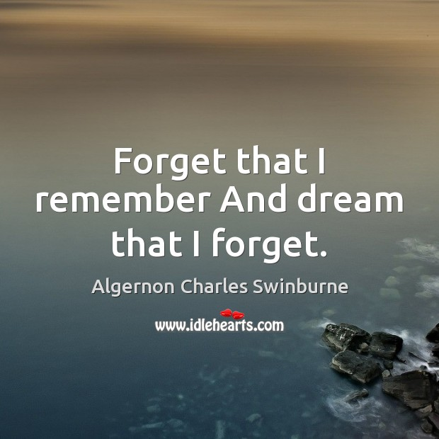 Forget that I remember And dream that I forget. Algernon Charles Swinburne Picture Quote