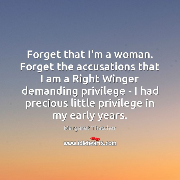 Forget that I'm a woman. Forget the accusations that I am a Margaret Thatcher Picture Quote