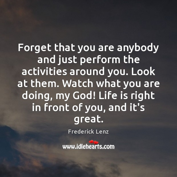 Forget that you are anybody and just perform the activities around you. Frederick Lenz Picture Quote