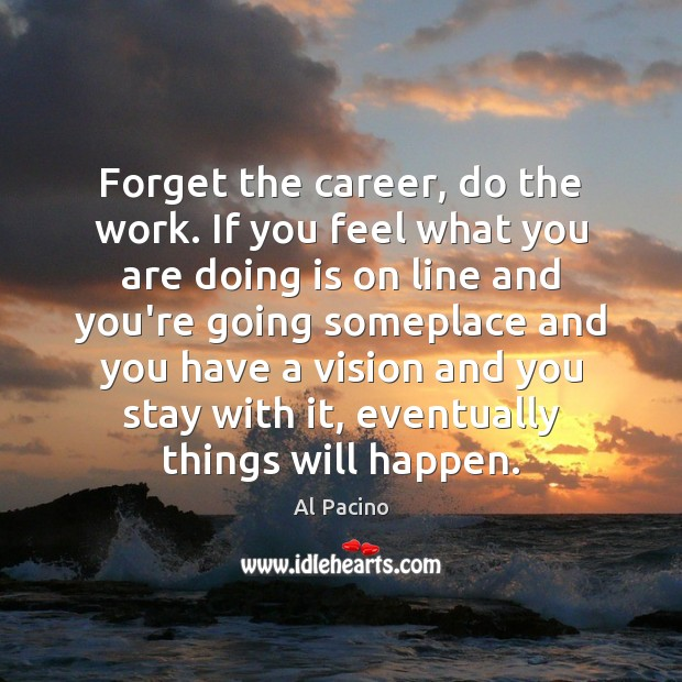 Image, Forget the career, do the work. If you feel what you are