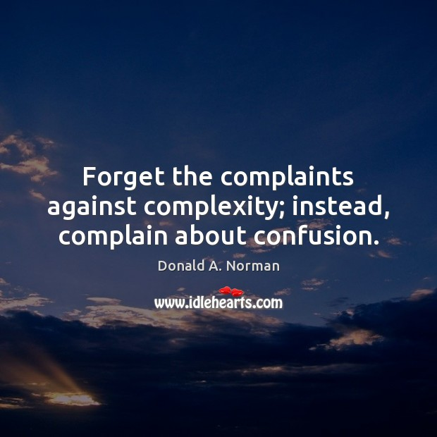 Forget the complaints against complexity; instead, complain about confusion. Donald A. Norman Picture Quote