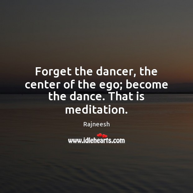 Image, Forget the dancer, the center of the ego; become the dance. That is meditation.