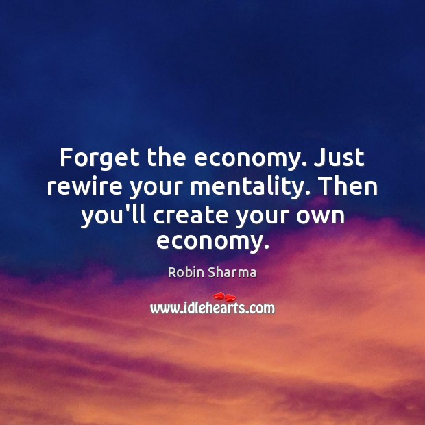 Image, Forget the economy. Just rewire your mentality. Then you'll create your own economy.