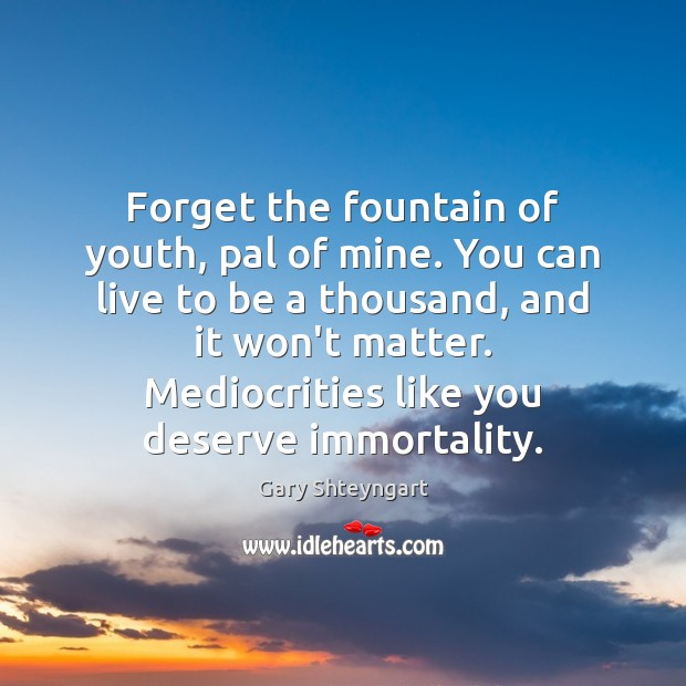 Forget the fountain of youth, pal of mine. You can live to Gary Shteyngart Picture Quote