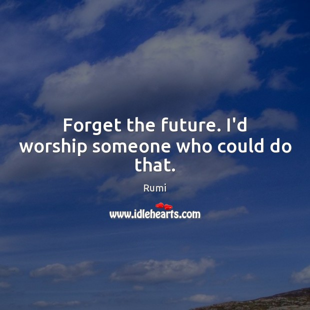 Image, Forget the future. I'd worship someone who could do that.