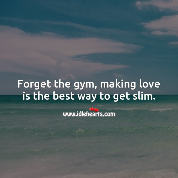 Forget the gym, making love is the best way to get slim. Love Is Quotes Image