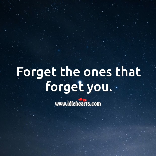 Forget the ones that forget you. Image
