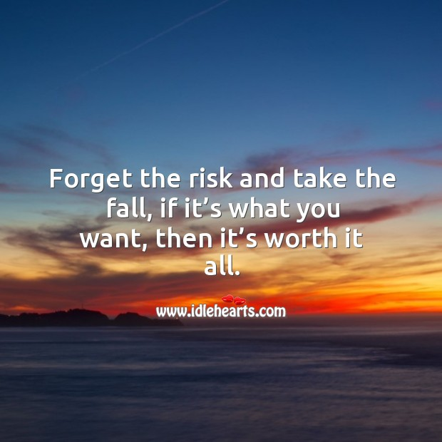 Forget the risk and take the fall, if it's what you want, then it's worth it all. Image