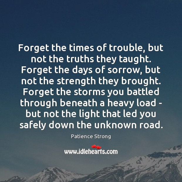 Forget the times of trouble, but not the truths they taught. Forget Patience Strong Picture Quote