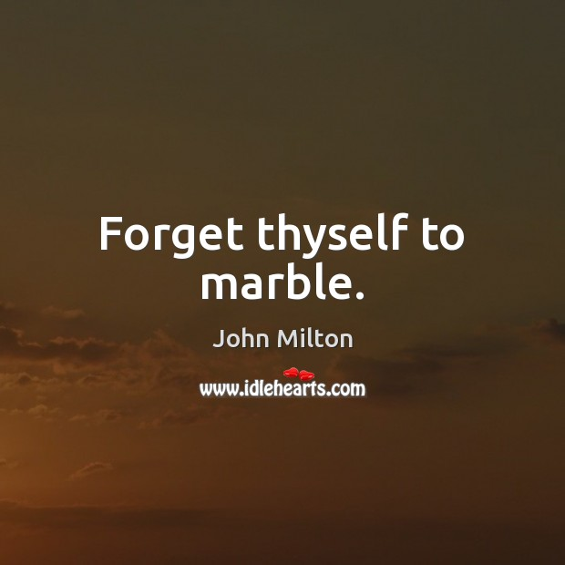 Forget thyself to marble. John Milton Picture Quote