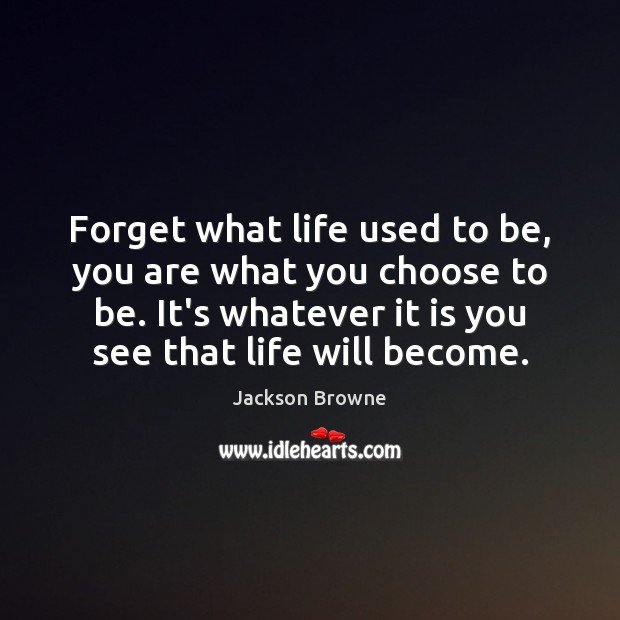 Forget what life used to be, you are what you choose to Image