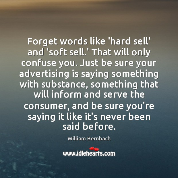 Forget words like 'hard sell' and 'soft sell.' That will only William Bernbach Picture Quote