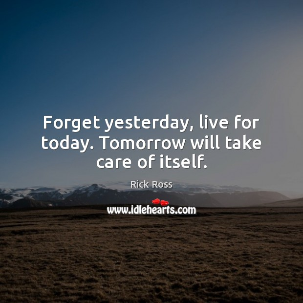 Image, Forget yesterday, live for today. Tomorrow will take care of itself.
