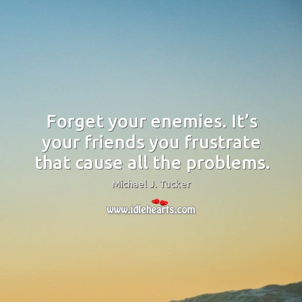Forget your enemies. It's your friends you frustrate that cause all the problems. Image