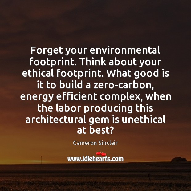 Image, Forget your environmental footprint. Think about your ethical footprint. What good is