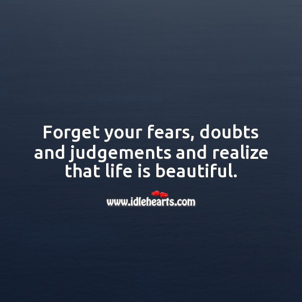 Forget your fears, doubts and judgements and realize that life is beautiful. Realize Quotes Image