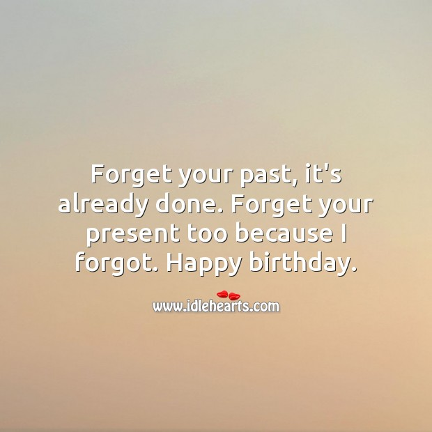 Forget your past, it's already done. Forget your present too because I forgot. Funny Birthday Messages Image