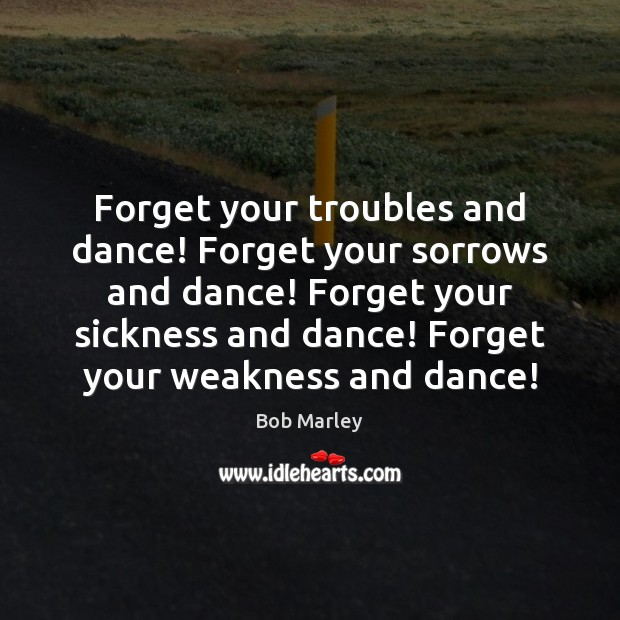 Forget your troubles and dance! Forget your sorrows and dance! Forget your Image
