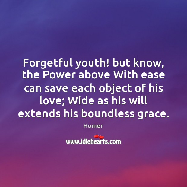 Image, Forgetful youth! but know, the Power above With ease can save each