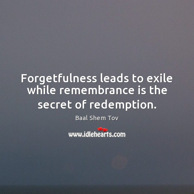 Forgetfulness leads to exile while remembrance is the secret of redemption. Baal Shem Tov Picture Quote