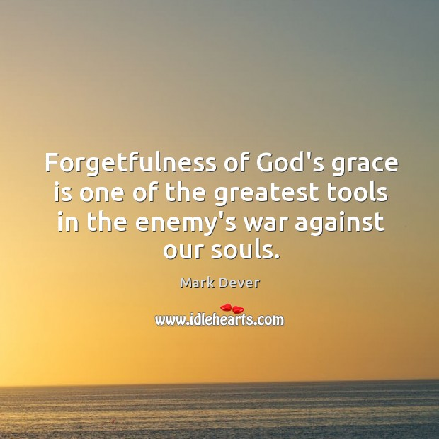 Forgetfulness of God's grace is one of the greatest tools in the Image