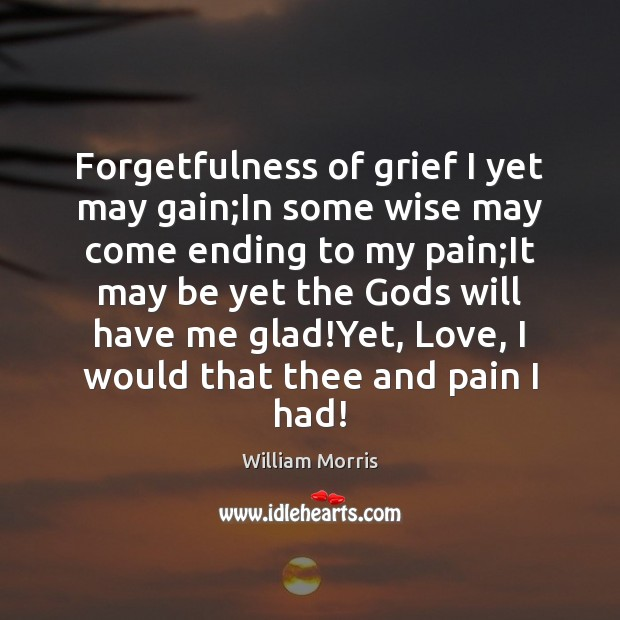 Forgetfulness of grief I yet may gain;In some wise may come William Morris Picture Quote
