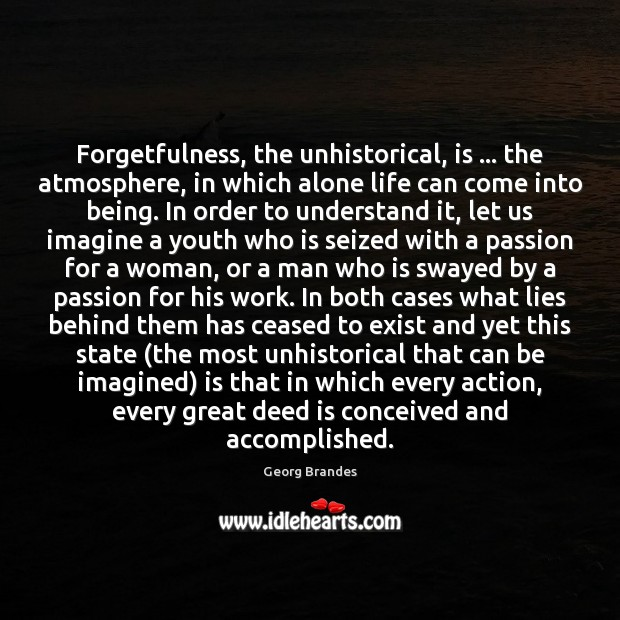 Forgetfulness, the unhistorical, is … the atmosphere, in which alone life can come Georg Brandes Picture Quote
