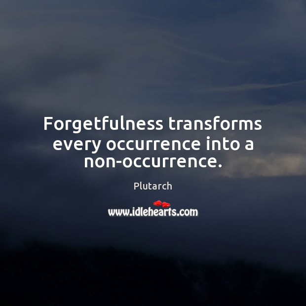 Forgetfulness transforms every occurrence into a non-occurrence. Plutarch Picture Quote