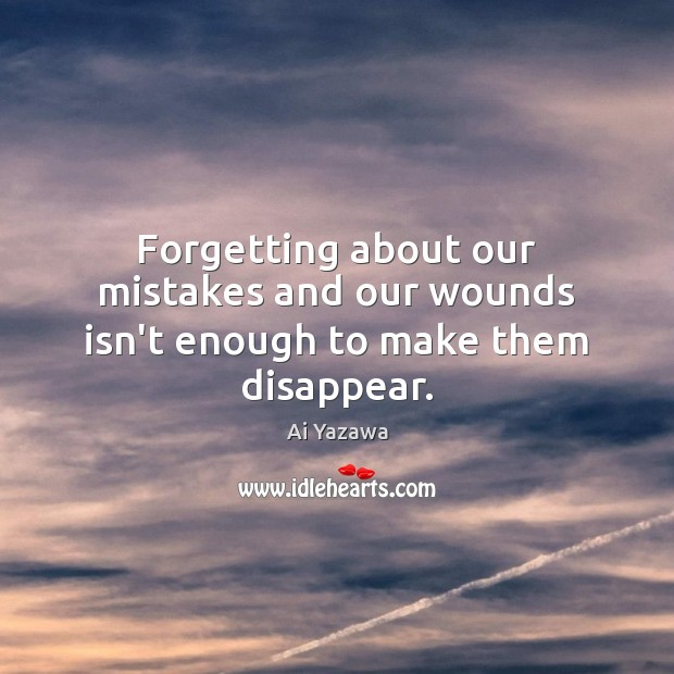 Forgetting about our mistakes and our wounds isn't enough to make them disappear. Ai Yazawa Picture Quote