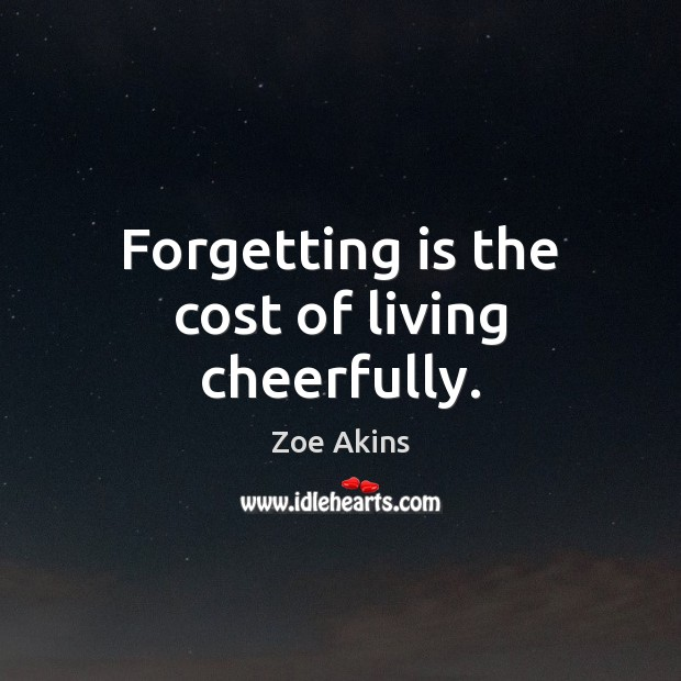 Forgetting is the cost of living cheerfully. Image