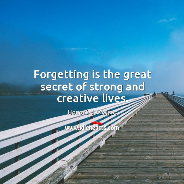 Image, Forgetting is the great secret of strong and creative lives.