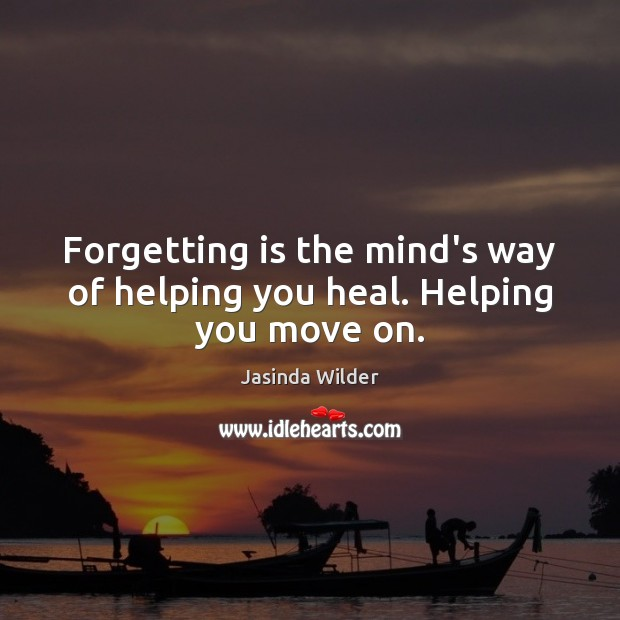 Forgetting is the mind's way of helping you heal. Helping you move on. Move On Quotes Image