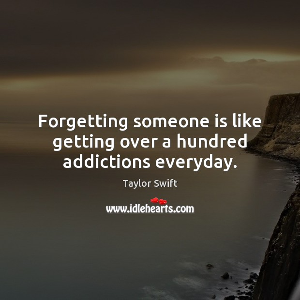 Forgetting someone is like getting over a hundred addictions everyday. Image