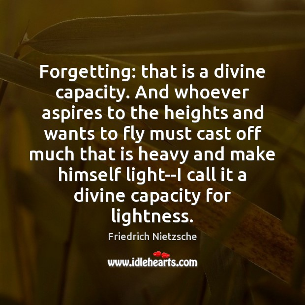 Image, Forgetting: that is a divine capacity. And whoever aspires to the heights