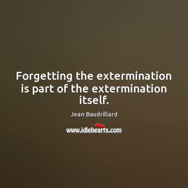 Forgetting the extermination is part of the extermination itself. Jean Baudrillard Picture Quote