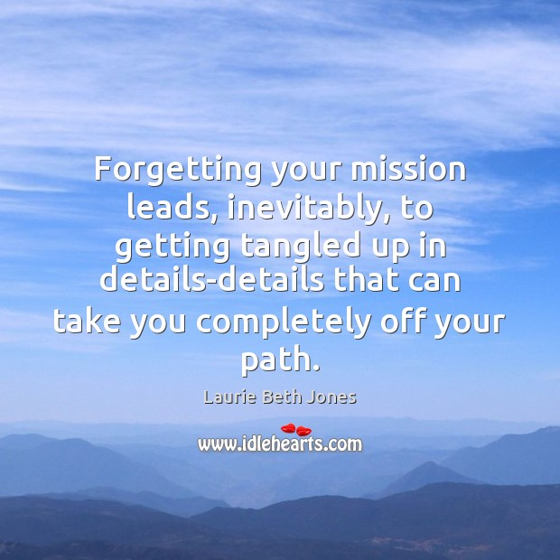Forgetting your mission leads, inevitably, to getting tangled up in details-details that Laurie Beth Jones Picture Quote