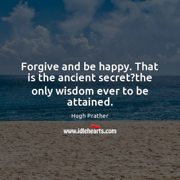 Forgive and be happy. That is the ancient secret?the only wisdom ever to be attained. Image