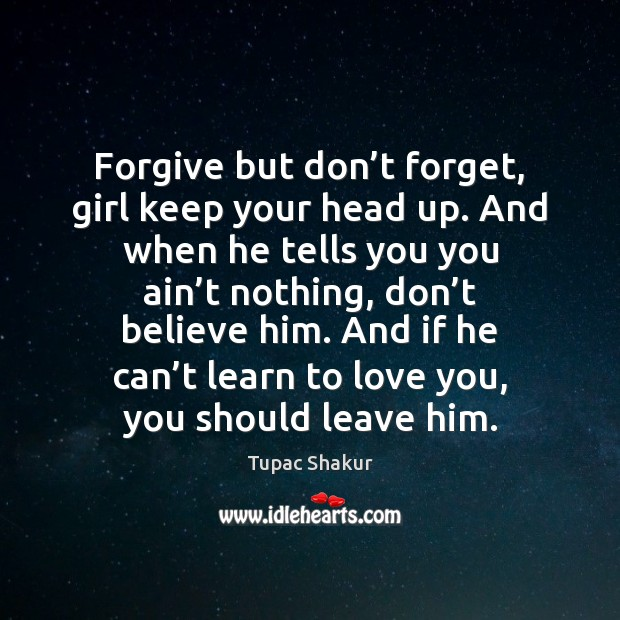 Forgive but don't forget, girl keep your head up. And when Tupac Shakur Picture Quote