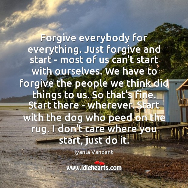 Forgive everybody for everything. Just forgive and start – most of us Image