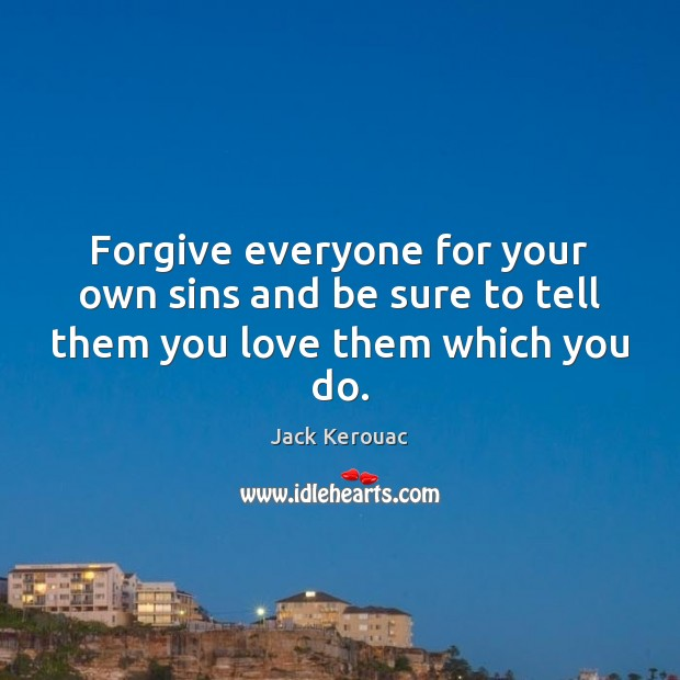 Forgive everyone for your own sins and be sure to tell them you love them which you do. Jack Kerouac Picture Quote