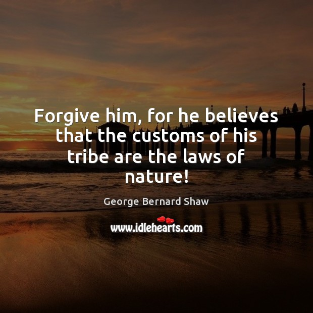 Forgive him, for he believes that the customs of his tribe are the laws of nature! Image